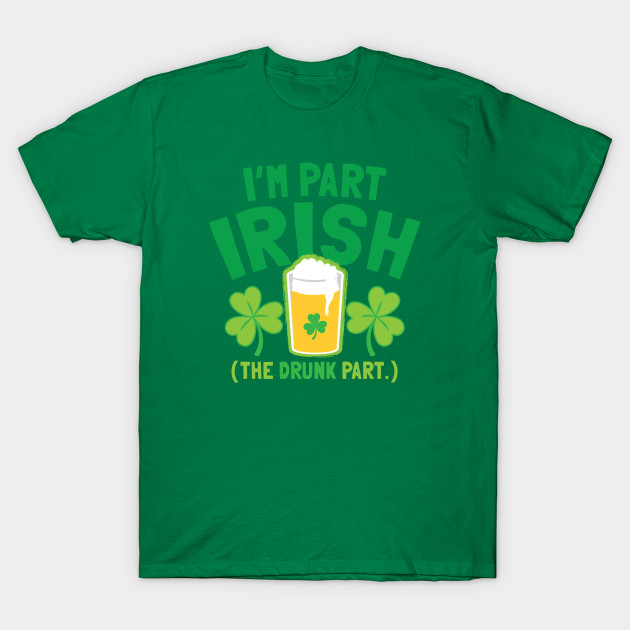 I'm PART IRISH (the drunk part)